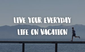 live_your_everyday_life_on_vacation